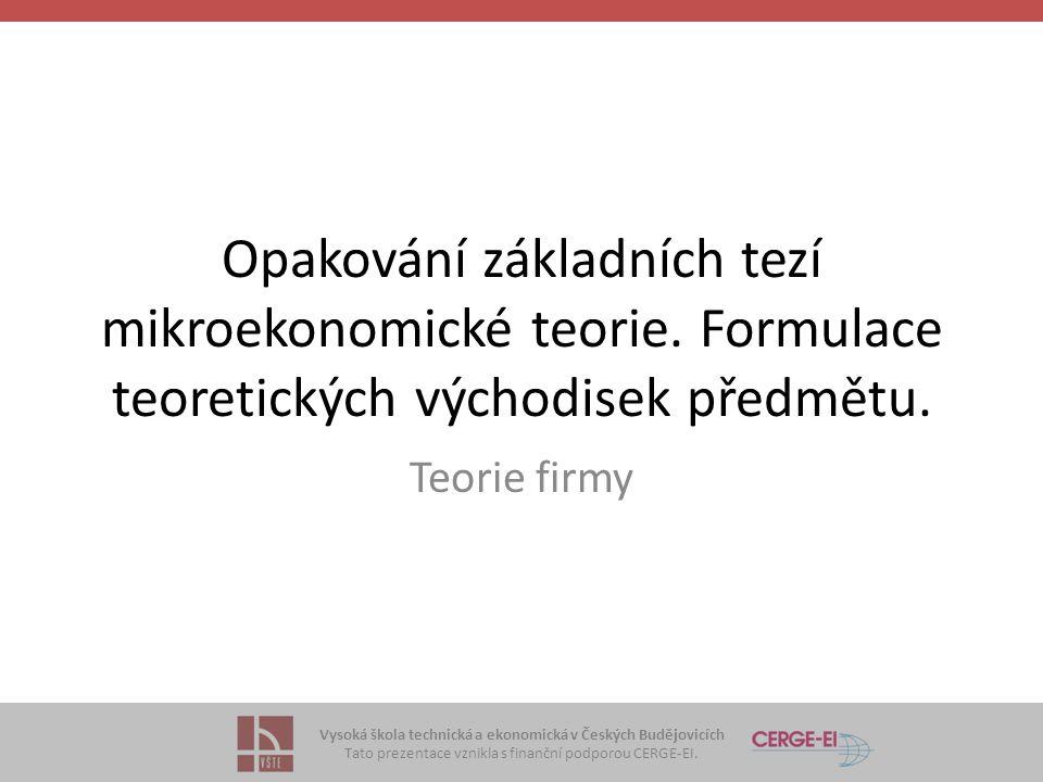Vysoká škola technická a ekonomická v Českých Budějovicích Tato prezentace vznikla s finanční podporou CERGE-EI. Opakování základních tezí mikroekonom
