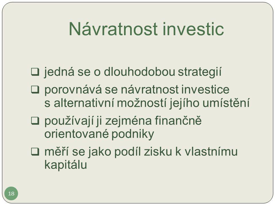 Návratnost investic  jedná se o dlouhodobou strategií  porovnává se návratnost investice s alternativní možností jejího umístění  používají ji zejména finančně orientované podniky  měří se jako podíl zisku k vlastnímu kapitálu 18