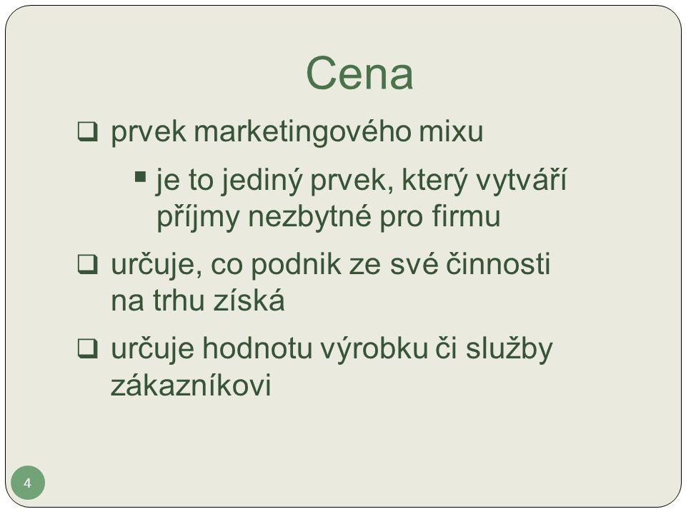 Cena 4  prvek marketingového mixu  je to jediný prvek, který vytváří příjmy nezbytné pro firmu  určuje, co podnik ze své činnosti na trhu získá  určuje hodnotu výrobku či služby zákazníkovi