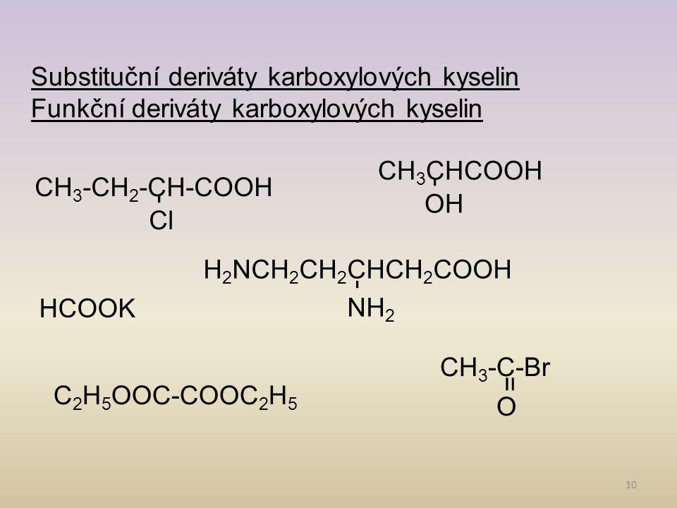 10 Substituční deriváty karboxylových kyselin Funkční deriváty karboxylových kyselin Cl CH 3 -CH 2 -CH-COOH OH CH 3 CHCOOH NH 2 H 2 NCH 2 CH 2 CHCH 2 COOH HCOOK C 2 H 5 OOC-COOC 2 H 5 CH 3 -C-Br O