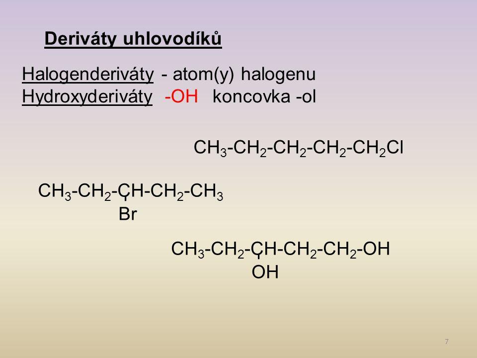 7 Deriváty uhlovodíků Halogenderiváty - atom(y) halogenu Hydroxyderiváty-OHkoncovka -ol CH 3 -CH 2 -CH 2 -CH 2 -CH 2 Cl Br CH 3 -CH 2 -CH-CH 2 -CH 3 OH CH 3 -CH 2 -CH-CH 2 -CH 2 -OH