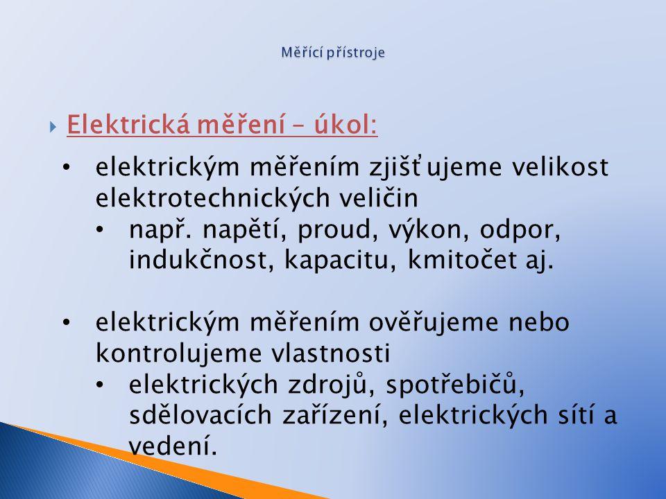  Elektrická měření – úkol: elektrickým měřením zjišťujeme velikost elektrotechnických veličin např. napětí, proud, výkon, odpor, indukčnost, kapacitu
