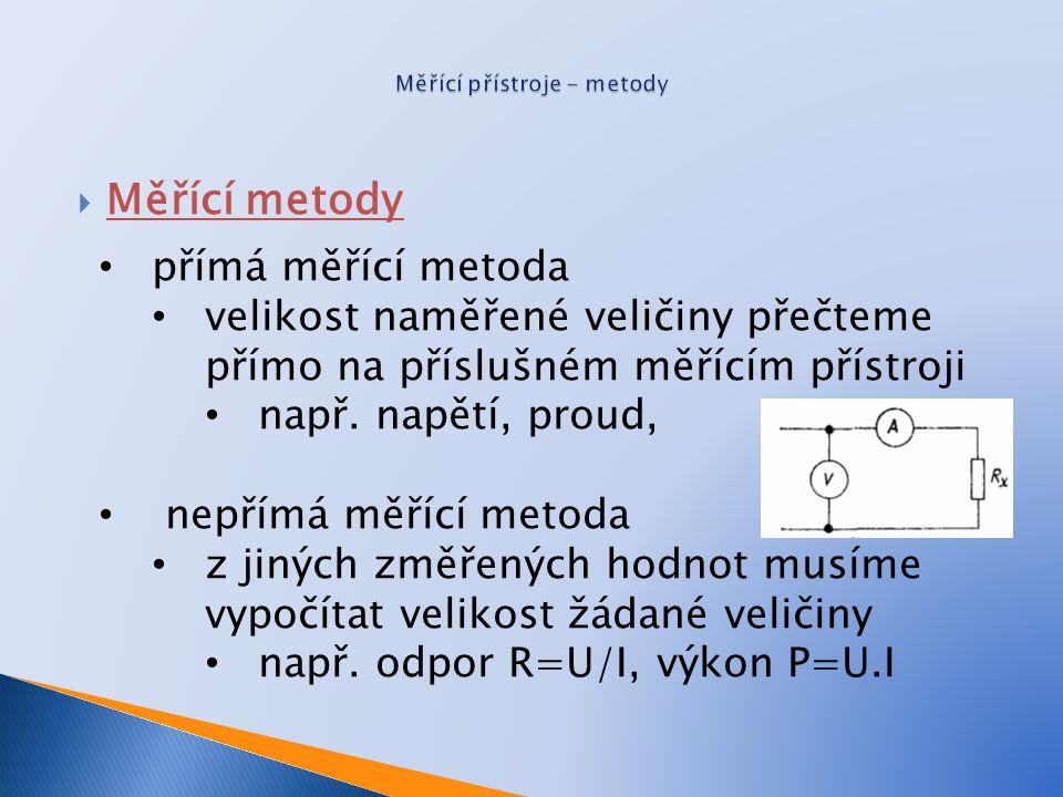  Měřící metody přímá měřící metoda velikost naměřené veličiny přečteme přímo na příslušném měřícím přístroji např. napětí, proud, nepřímá měřící meto