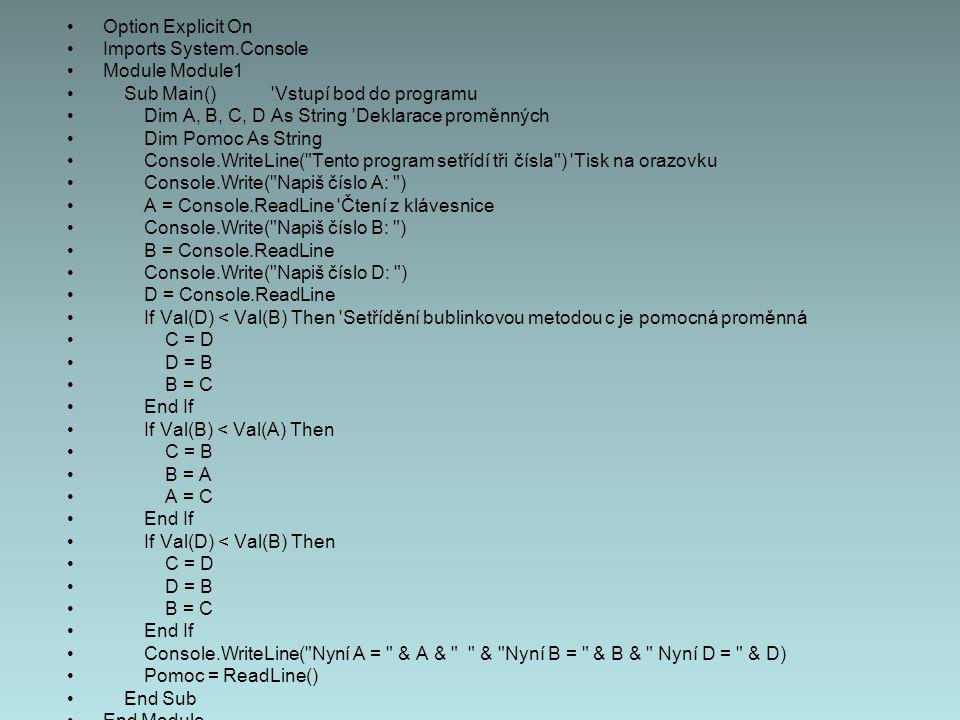 Option Explicit On Imports System.Console Module Module1 Sub Main() Vstupí bod do programu Dim A, B, C, D As String Deklarace proměnných Dim Pomoc As String Console.WriteLine( Tento program setřídí tři čísla ) Tisk na orazovku Console.Write( Napiš číslo A: ) A = Console.ReadLine Čtení z klávesnice Console.Write( Napiš číslo B: ) B = Console.ReadLine Console.Write( Napiš číslo D: ) D = Console.ReadLine If Val(D) < Val(B) Then Setřídění bublinkovou metodou c je pomocná proměnná C = D D = B B = C End If If Val(B) < Val(A) Then C = B B = A A = C End If If Val(D) < Val(B) Then C = D D = B B = C End If Console.WriteLine( Nyní A = & A & & Nyní B = & B & Nyní D = & D) Pomoc = ReadLine() End Sub End Module
