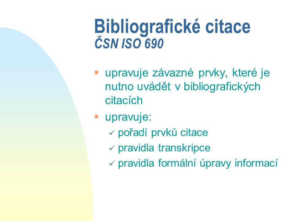Bibliografické citace ČSN ISO 690  upravuje závazné prvky, které je nutno uvádět v bibliografických citacích  upravuje: pořadí prvků citace pravidla transkripce pravidla formální úpravy informací