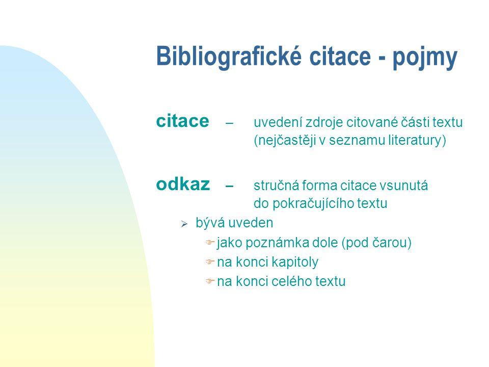 Bibliografické citace - pojmy citace – uvedení zdroje citované části textu (nejčastěji v seznamu literatury) odkaz – stručná forma citace vsunutá do pokračujícího textu  bývá uveden  jako poznámka dole (pod čarou)  na konci kapitoly  na konci celého textu