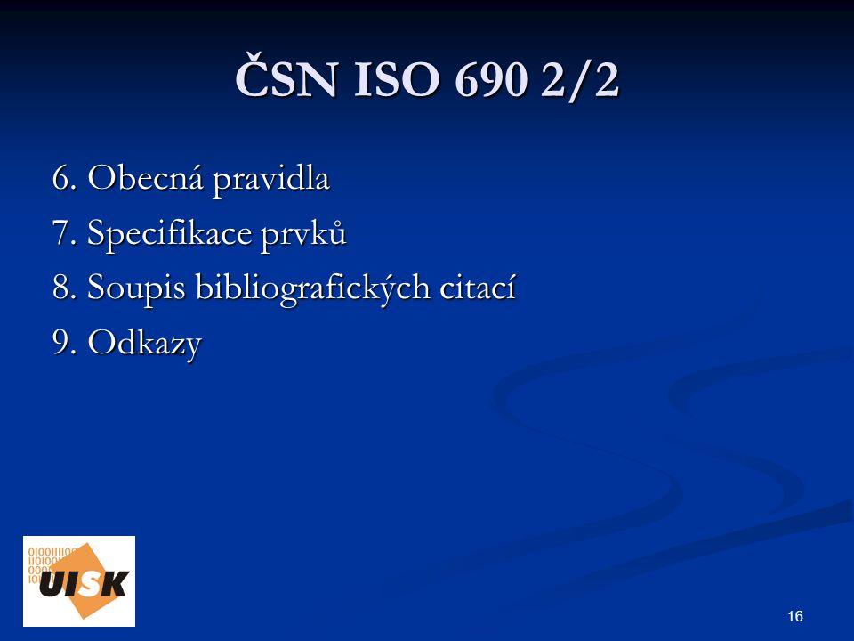 16 ČSN ISO 690 2/2 6. Obecná pravidla 7. Specifikace prvků 8.