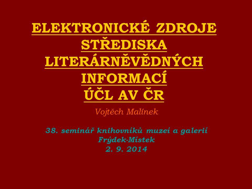 ELEKTRONICKÉ ZDROJE STŘEDISKA LITERÁRNĚVĚDNÝCH INFORMACÍ ÚČL AV ČR Vojtěch Malínek 38. seminář knihovníků muzeí a galerií Frýdek-Místek 2. 9. 2014
