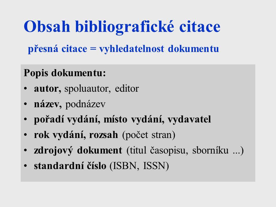 Obsah bibliografické citace přesná citace = vyhledatelnost dokumentu Popis dokumentu: autor, spoluautor, editor název, podnázev pořadí vydání, místo vydání, vydavatel rok vydání, rozsah (počet stran) zdrojový dokument (titul časopisu, sborníku...) standardní číslo (ISBN, ISSN)