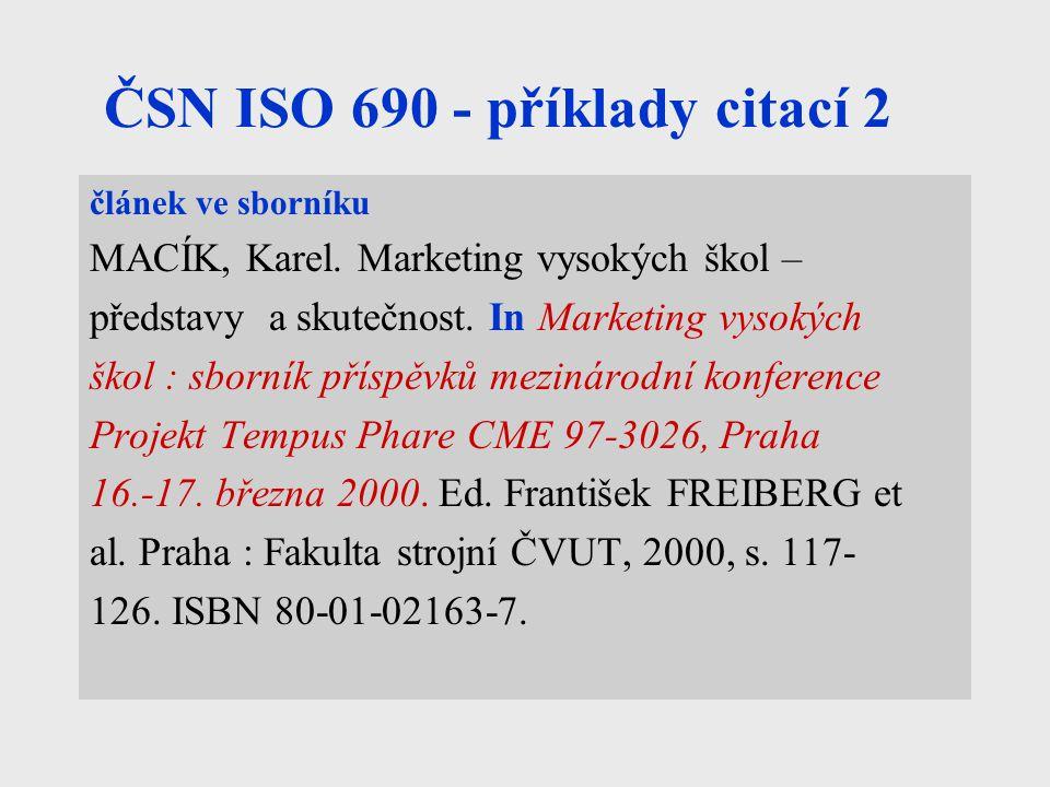 ČSN ISO 690 - příklady citací 2 článek ve sborníku MACÍK, Karel. Marketing vysokých škol – představy a skutečnost. In Marketing vysokých škol : sborní