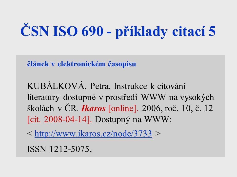 ČSN ISO 690 - příklady citací 5 článek v elektronickém časopisu KUBÁLKOVÁ, Petra. Instrukce k citování literatury dostupné v prostředí WWW na vysokých