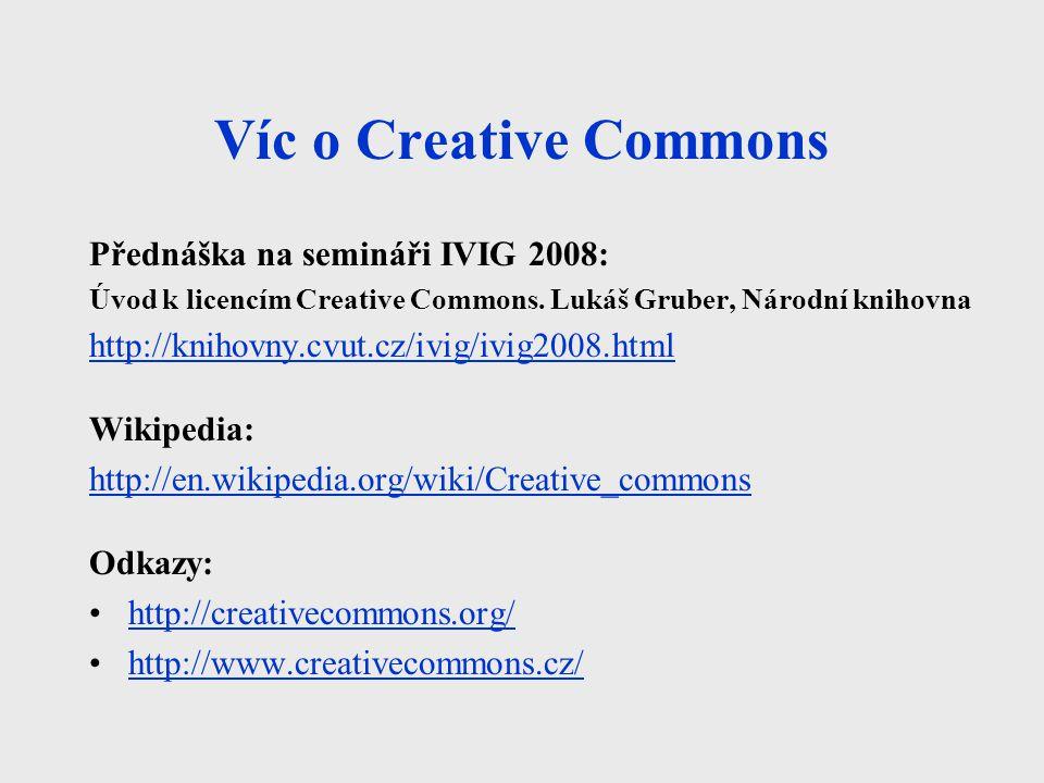 Víc o Creative Commons Přednáška na semináři IVIG 2008: Úvod k licencím Creative Commons. Lukáš Gruber, Národní knihovna http://knihovny.cvut.cz/ivig/