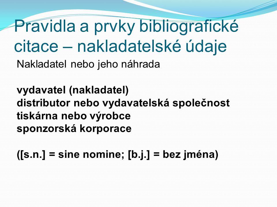 Pravidla a prvky bibliografické citace – nakladatelské údaje Nakladatel nebo jeho náhrada vydavatel (nakladatel) distributor nebo vydavatelská společnost tiskárna nebo výrobce sponzorská korporace ([s.n.] = sine nomine; [b.j.] = bez jména)