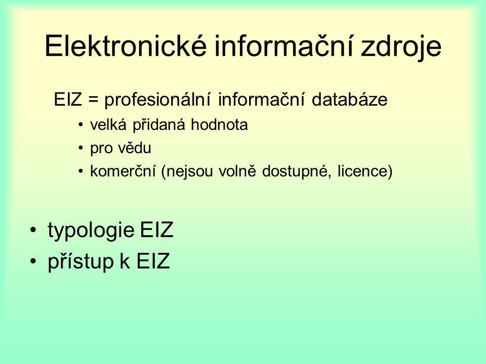 Elektronické informační zdroje EIZ = profesionální informační databáze velká přidaná hodnota pro vědu komerční (nejsou volně dostupné, licence) typologie EIZ přístup k EIZ