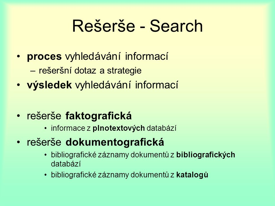 Rešerše - Search proces vyhledávání informací –rešeršní dotaz a strategie výsledek vyhledávání informací rešerše faktografická informace z plnotextových databází rešerše dokumentografická bibliografické záznamy dokumentů z bibliografických databází bibliografické záznamy dokumentů z katalogů