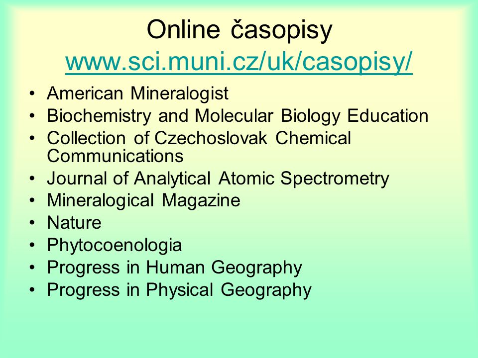 Online časopisy www.sci.muni.cz/uk/casopisy/ www.sci.muni.cz/uk/casopisy/ American Mineralogist Biochemistry and Molecular Biology Education Collection of Czechoslovak Chemical Communications Journal of Analytical Atomic Spectrometry Mineralogical Magazine Nature Phytocoenologia Progress in Human Geography Progress in Physical Geography
