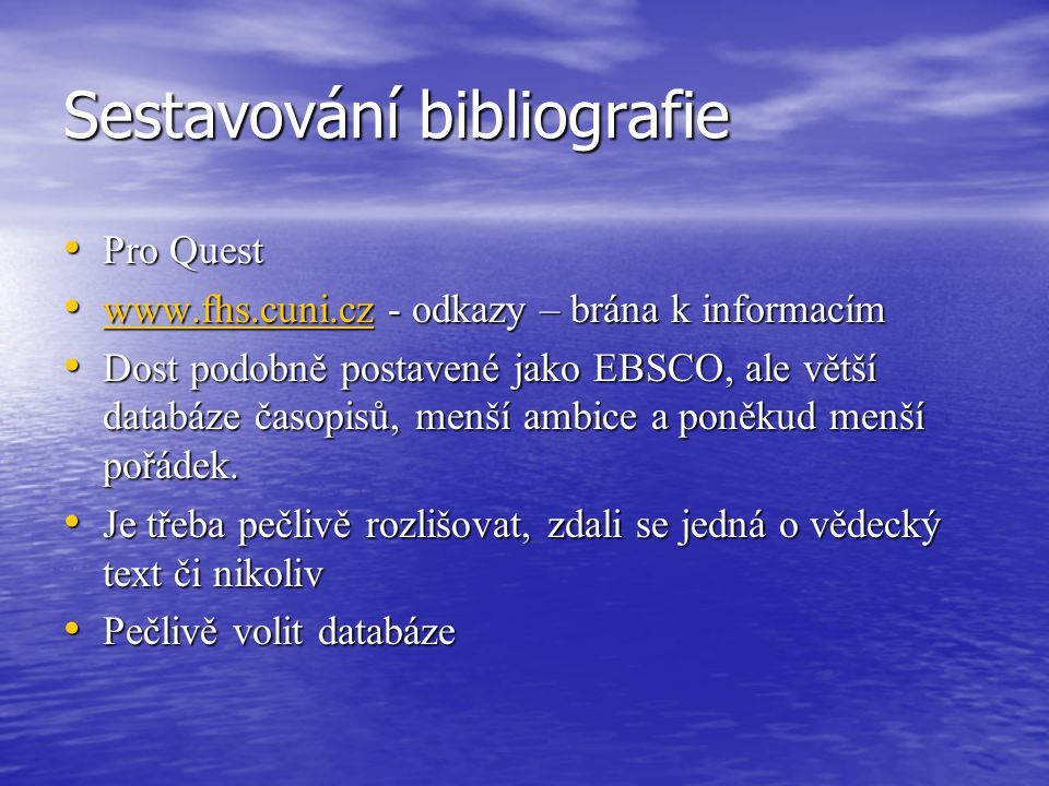 Sestavování bibliografie Pro Quest Pro Quest www.fhs.cuni.cz - odkazy – brána k informacím www.fhs.cuni.cz - odkazy – brána k informacím www.fhs.cuni.cz Dost podobně postavené jako EBSCO, ale větší databáze časopisů, menší ambice a poněkud menší pořádek.