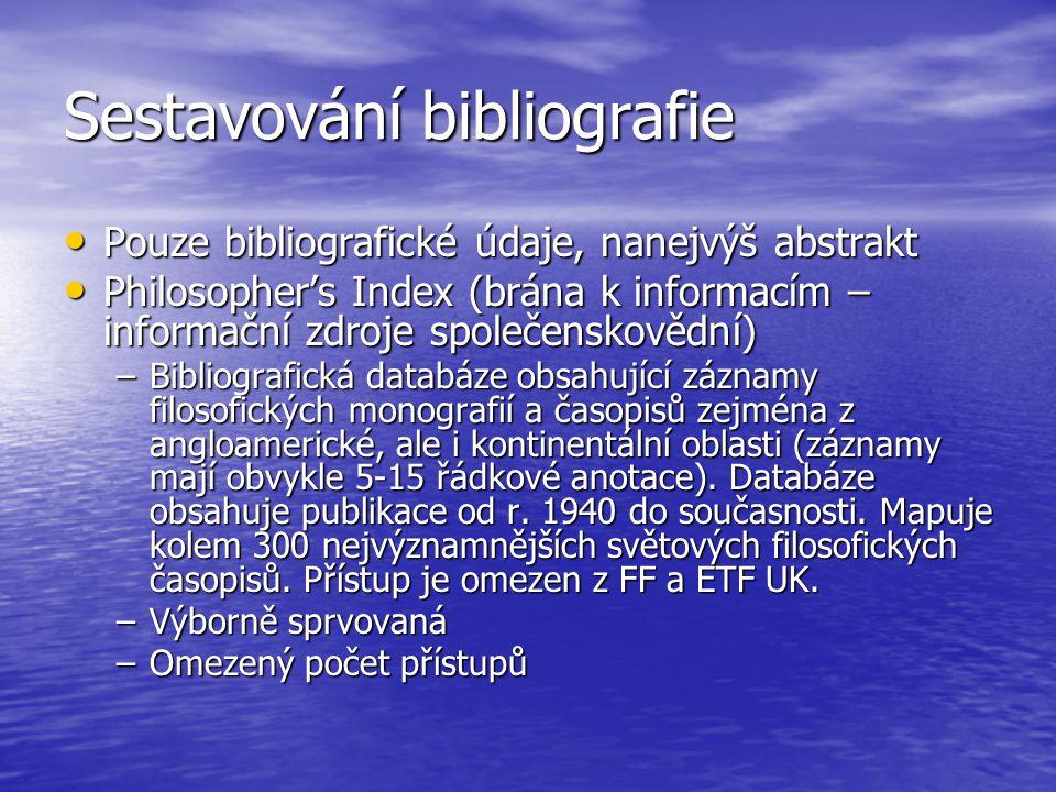 Sestavování bibliografie Pouze bibliografické údaje, nanejvýš abstrakt Pouze bibliografické údaje, nanejvýš abstrakt Philosopher's Index (brána k informacím – informační zdroje společenskovědní) Philosopher's Index (brána k informacím – informační zdroje společenskovědní) –Bibliografická databáze obsahující záznamy filosofických monografií a časopisů zejména z angloamerické, ale i kontinentální oblasti (záznamy mají obvykle 5-15 řádkové anotace).