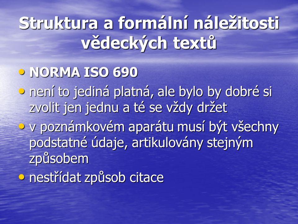 Struktura a formální náležitosti vědeckých textů NORMA ISO 690 NORMA ISO 690 není to jediná platná, ale bylo by dobré si zvolit jen jednu a té se vždy držet není to jediná platná, ale bylo by dobré si zvolit jen jednu a té se vždy držet v poznámkovém aparátu musí být všechny podstatné údaje, artikulovány stejným způsobem v poznámkovém aparátu musí být všechny podstatné údaje, artikulovány stejným způsobem nestřídat způsob citace nestřídat způsob citace