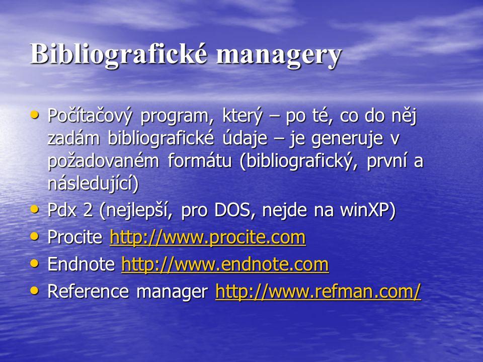 Bibliografické managery Počítačový program, který – po té, co do něj zadám bibliografické údaje – je generuje v požadovaném formátu (bibliografický, první a následující) Počítačový program, který – po té, co do něj zadám bibliografické údaje – je generuje v požadovaném formátu (bibliografický, první a následující) Pdx 2 (nejlepší, pro DOS, nejde na winXP) Pdx 2 (nejlepší, pro DOS, nejde na winXP) Procite http://www.procite.com Procite http://www.procite.comhttp://www.procite.com Endnote http://www.endnote.com Endnote http://www.endnote.comhttp://www.endnote.com Reference manager http://www.refman.com/ Reference manager http://www.refman.com/http://www.refman.com/