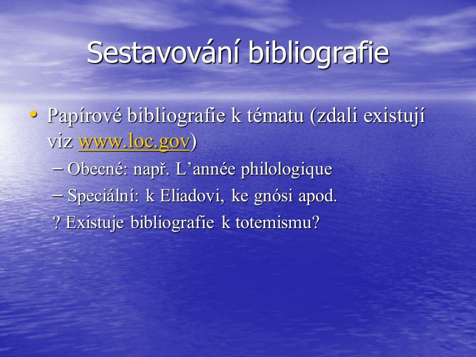 Sestavování bibliografie Papírové bibliografie k tématu (zdali existují viz www.loc.gov) Papírové bibliografie k tématu (zdali existují viz www.loc.gov)www.loc.gov – Obecné: např.