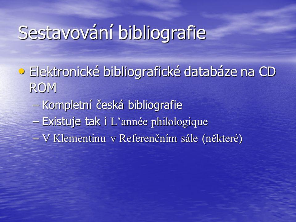 Sestavování bibliografie Elektronické bibliografické databáze na CD ROM Elektronické bibliografické databáze na CD ROM –Kompletní česká bibliografie –Existuje tak i L'année philologique – V Klementinu v Referenčním sále (některé)