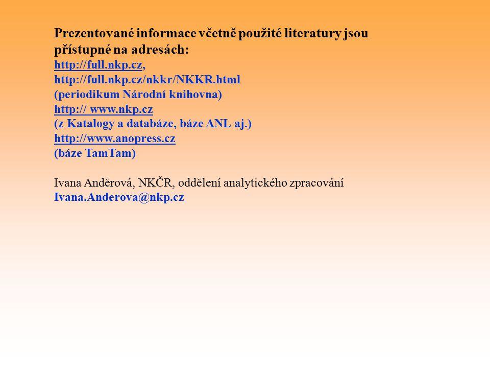 Prezentované informace včetně použité literatury jsou přístupné na adresách: http://full.nkp.cz, http://full.nkp.cz/nkkr/NKKR.html (periodikum Národní knihovna) http:// www.nkp.cz (z Katalogy a databáze, báze ANL aj.) http://www.anopress.cz (báze TamTam) Ivana Anděrová, NKČR, oddělení analytického zpracování Ivana.Anderova@nkp.cz