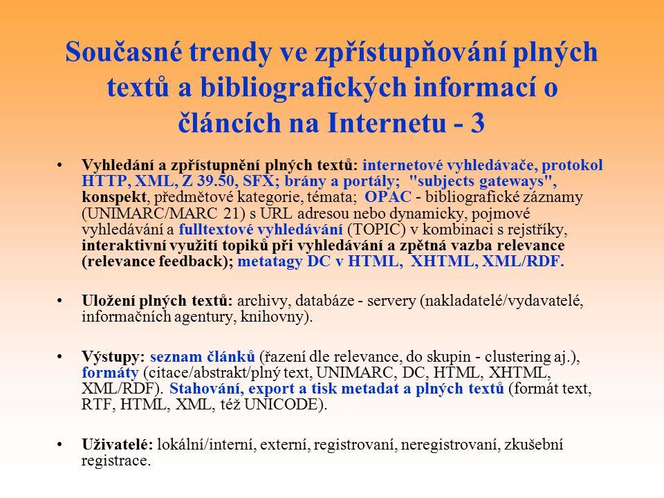 Současné trendy ve zpřístupňování plných textů a bibliografických informací o článcích na Internetu - 3 Vyhledání a zpřístupnění plných textů: internetové vyhledávače, protokol HTTP, XML, Z 39.50, SFX; brány a portály; subjects gateways , konspekt, předmětové kategorie, témata; OPAC - bibliografické záznamy (UNIMARC/MARC 21) s URL adresou nebo dynamicky, pojmové vyhledávání a fulltextové vyhledávání (TOPIC) v kombinaci s rejstříky, interaktivní využití topiků při vyhledávání a zpětná vazba relevance (relevance feedback); metatagy DC v HTML, XHTML, XML/RDF.
