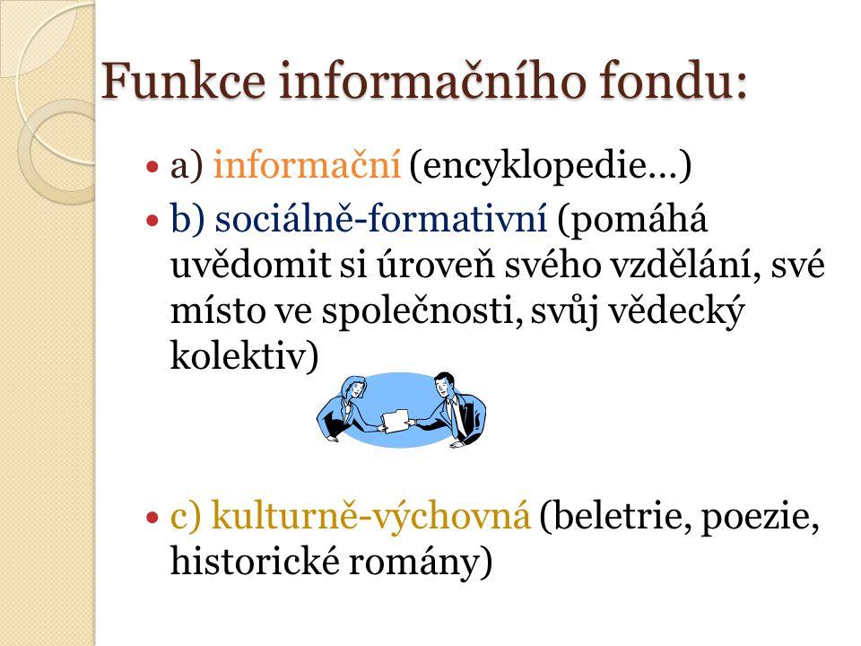 Funkce informačního fondu: a) informační (encyklopedie…) b) sociálně-formativní (pomáhá uvědomit si úroveň svého vzdělání, své místo ve společnosti, svůj vědecký kolektiv) c) kulturně-výchovná (beletrie, poezie, historické romány)