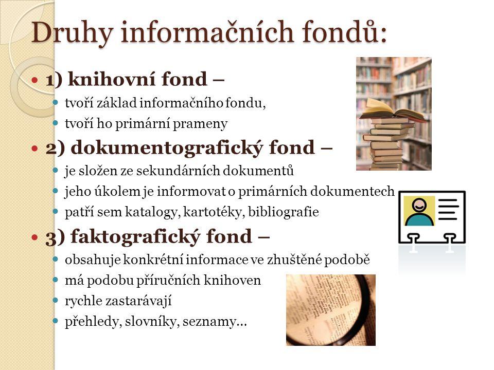 Druhy informačních fondů: 1) knihovní fond – tvoří základ informačního fondu, tvoří ho primární prameny 2) dokumentografický fond – je složen ze sekundárních dokumentů jeho úkolem je informovat o primárních dokumentech patří sem katalogy, kartotéky, bibliografie 3) faktografický fond – obsahuje konkrétní informace ve zhuštěné podobě má podobu příručních knihoven rychle zastarávají přehledy, slovníky, seznamy…