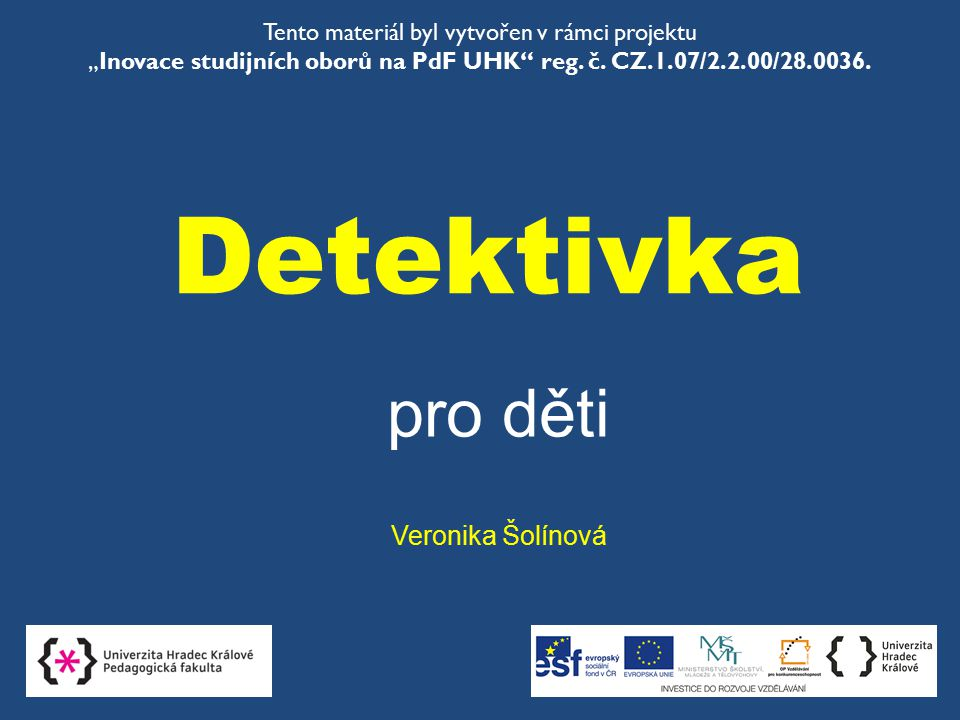 """Detektivka pro děti Veronika Šolínová Tento materiál byl vytvořen v rámci projektu """"Inovace studijních oborů na PdF UHK"""" reg. č. CZ.1.07/2.2.00/28.003"""