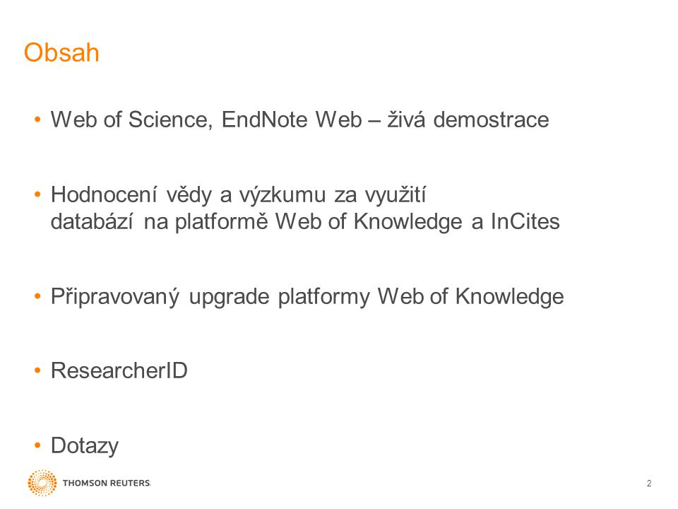 Obsah Web of Science, EndNote Web – živá demostrace Hodnocení vědy a výzkumu za využití databází na platformě Web of Knowledge a InCites Připravovaný upgrade platformy Web of Knowledge ResearcherID Dotazy 2
