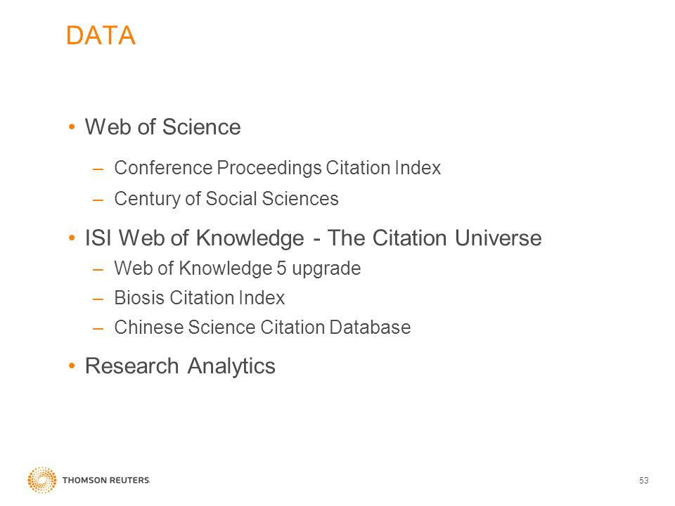 Web of Science –Conference Proceedings Citation Index –Century of Social Sciences ISI Web of Knowledge - The Citation Universe –Web of Knowledge 5 upgrade –Biosis Citation Index –Chinese Science Citation Database Research Analytics 53