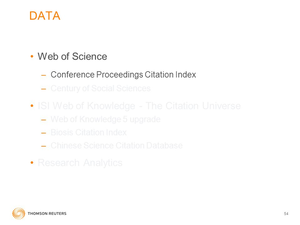 DATA Web of Science –Conference Proceedings Citation Index –Century of Social Sciences ISI Web of Knowledge - The Citation Universe –Web of Knowledge 5 upgrade –Biosis Citation Index –Chinese Science Citation Database Research Analytics 54