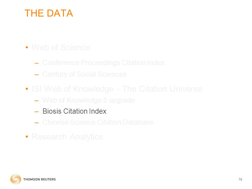 THE DATA Web of Science –Conference Proceedings Citation Index –Century of Social Sciences ISI Web of Knowledge - The Citation Universe –Web of Knowledge 5 upgrade –Biosis Citation Index –Chinese Science Citation Database Research Analytics 76