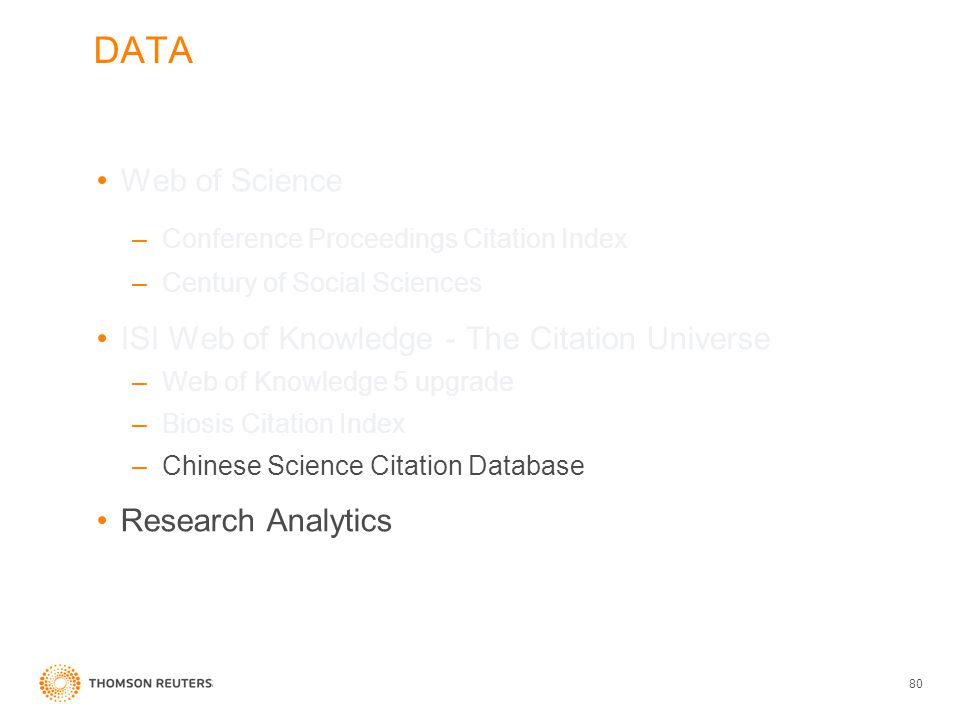 DATA Web of Science –Conference Proceedings Citation Index –Century of Social Sciences ISI Web of Knowledge - The Citation Universe –Web of Knowledge 5 upgrade –Biosis Citation Index –Chinese Science Citation Database Research Analytics 80