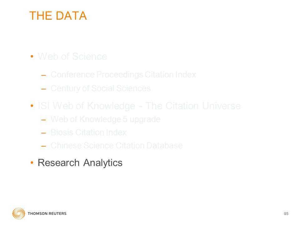 THE DATA Web of Science –Conference Proceedings Citation Index –Century of Social Sciences ISI Web of Knowledge - The Citation Universe –Web of Knowledge 5 upgrade –Biosis Citation Index –Chinese Science Citation Database Research Analytics 85