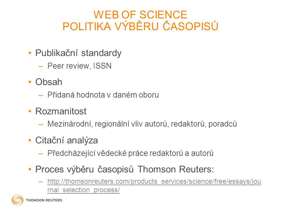 WEB OF SCIENCE POLITIKA VÝBĚRU ČASOPISŮ Publikační standardy –Peer review, ISSN Obsah –Přidaná hodnota v daném oboru Rozmanitost –Mezinárodní, regionální vliv autorů, redaktorů, poradců Citační analýza –Předcházející vědecké práce redaktorů a autorů Proces výběru časopisů Thomson Reuters: –http://thomsonreuters.com/products_services/science/free/essays/jou rnal_selection_process/http://thomsonreuters.com/products_services/science/free/essays/jou rnal_selection_process/