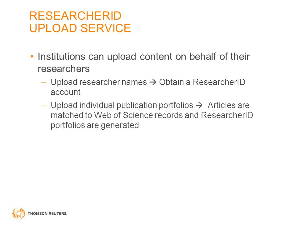 RESEARCHERID UPLOAD SERVICE Institutions can upload content on behalf of their researchers –Upload researcher names  Obtain a ResearcherID account –Upload individual publication portfolios  Articles are matched to Web of Science records and ResearcherID portfolios are generated