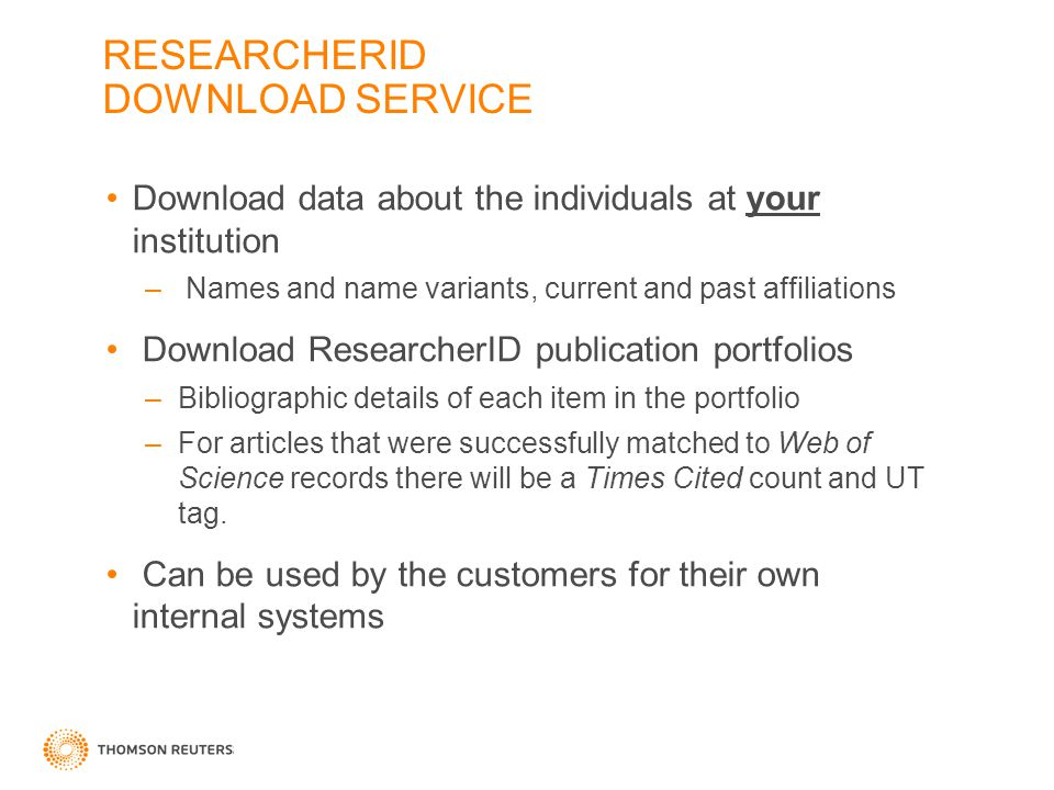 RESEARCHERID DOWNLOAD SERVICE Download data about the individuals at your institution – Names and name variants, current and past affiliations Download ResearcherID publication portfolios –Bibliographic details of each item in the portfolio –For articles that were successfully matched to Web of Science records there will be a Times Cited count and UT tag.
