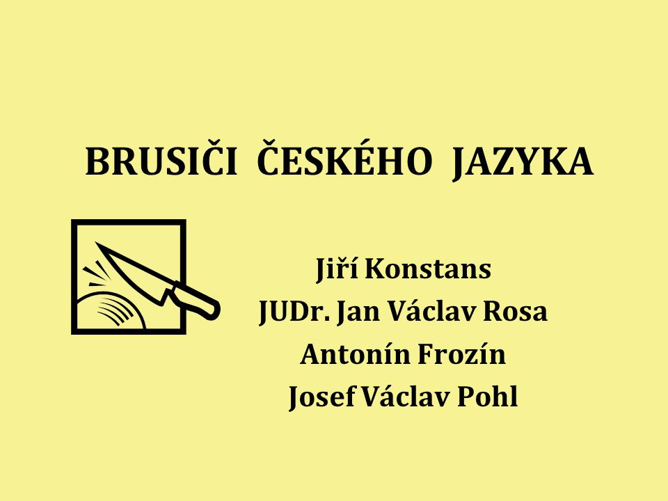 BRUSIČI ČESKÉHO JAZYKA Jiří Konstans JUDr. Jan Václav Rosa Antonín Frozín Josef Václav Pohl