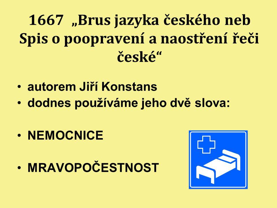 """1667 """"Brus jazyka českého neb Spis o poopravení a naostření řeči české"""" autorem Jiří Konstans dodnes používáme jeho dvě slova: NEMOCNICE MRAVOPOČESTNO"""