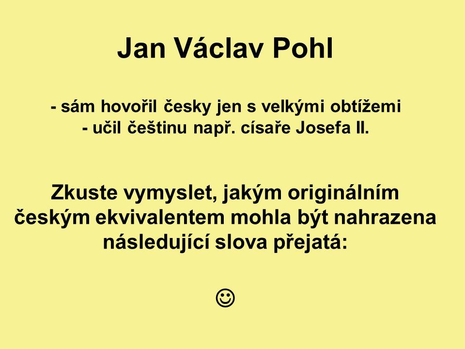 Jan Václav Pohl - sám hovořil česky jen s velkými obtížemi - učil češtinu např. císaře Josefa II. Zkuste vymyslet, jakým originálním českým ekvivalent