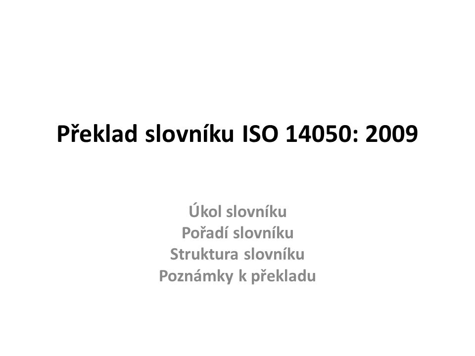 Úkol slovníku Úkolem slovníku ISO 14050: 2009 je podat výklad všech termínů, jež se používají v soustavě mezinárodních norem řady ISO 14000 Z toho důvodu jsou ve slovníku shromážděny všechny termíny uváděné vždy ve 3.kap.
