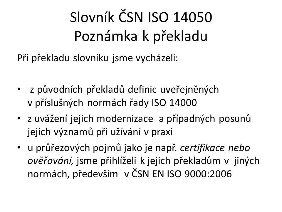 Slovník ČSN ISO 14050 Poznámka k překladu Při překladu slovníku jsme vycházeli: z původních překladů definic uveřejněných v příslušných normách řady ISO 14000 z uvážení jejich modernizace a případných posunů jejich významů při užívání v praxi u průřezových pojmů jako je např.