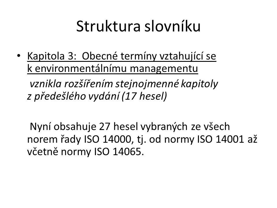 Struktura slovníku Kapitola 4 : Obecné termíny vztahující se k systémům environmentálního managementu vznikla rozšířením stejnojmenné kapitoly z předešlého vydání (7 hesel) Nyní obsahuje 13 hesel z norem : ISO 14001 ISO 14004.