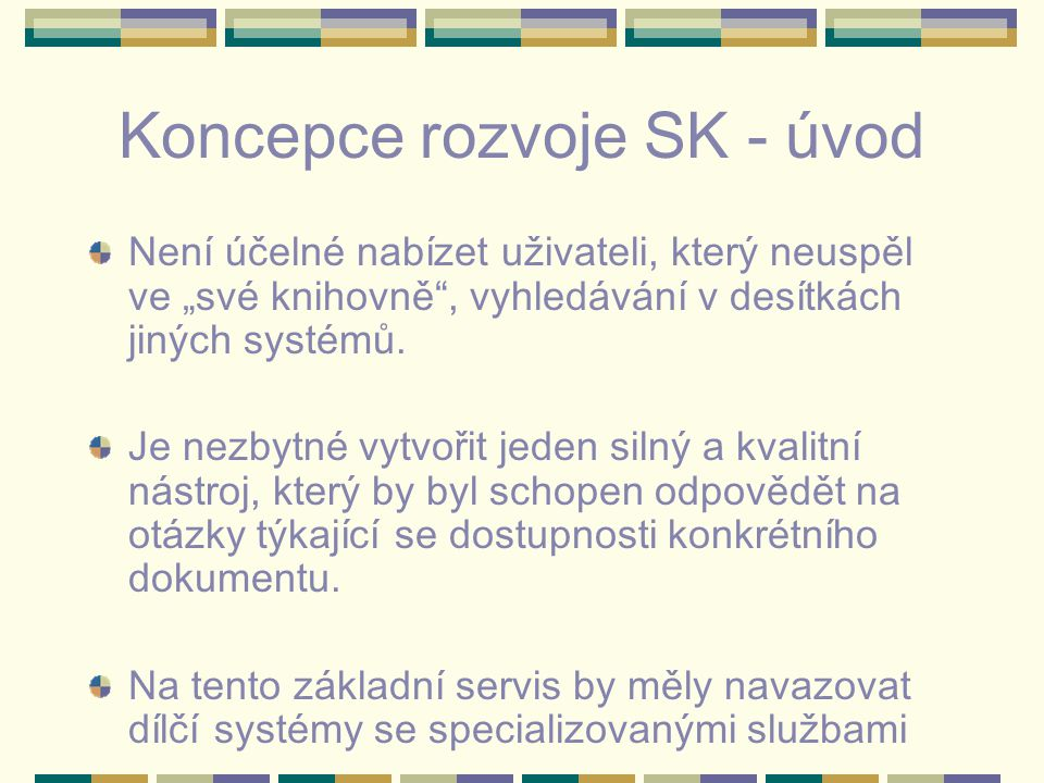 """Koncepce rozvoje SK - úvod Není účelné nabízet uživateli, který neuspěl ve """"své knihovně"""", vyhledávání v desítkách jiných systémů. Je nezbytné vytvoři"""
