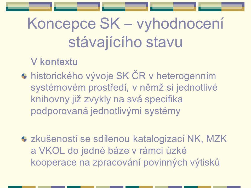 Koncepce SK – vyhodnocení stávajícího stavu V kontextu historického vývoje SK ČR v heterogenním systémovém prostředí, v němž si jednotlivé knihovny již zvykly na svá specifika podporovaná jednotlivými systémy zkušeností se sdílenou katalogizací NK, MZK a VKOL do jedné báze v rámci úzké kooperace na zpracování povinných výtisků