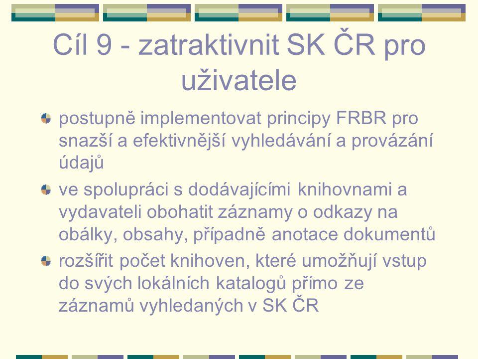 Cíl 9 - zatraktivnit SK ČR pro uživatele postupně implementovat principy FRBR pro snazší a efektivnější vyhledávání a provázání údajů ve spolupráci s dodávajícími knihovnami a vydavateli obohatit záznamy o odkazy na obálky, obsahy, případně anotace dokumentů rozšířit počet knihoven, které umožňují vstup do svých lokálních katalogů přímo ze záznamů vyhledaných v SK ČR