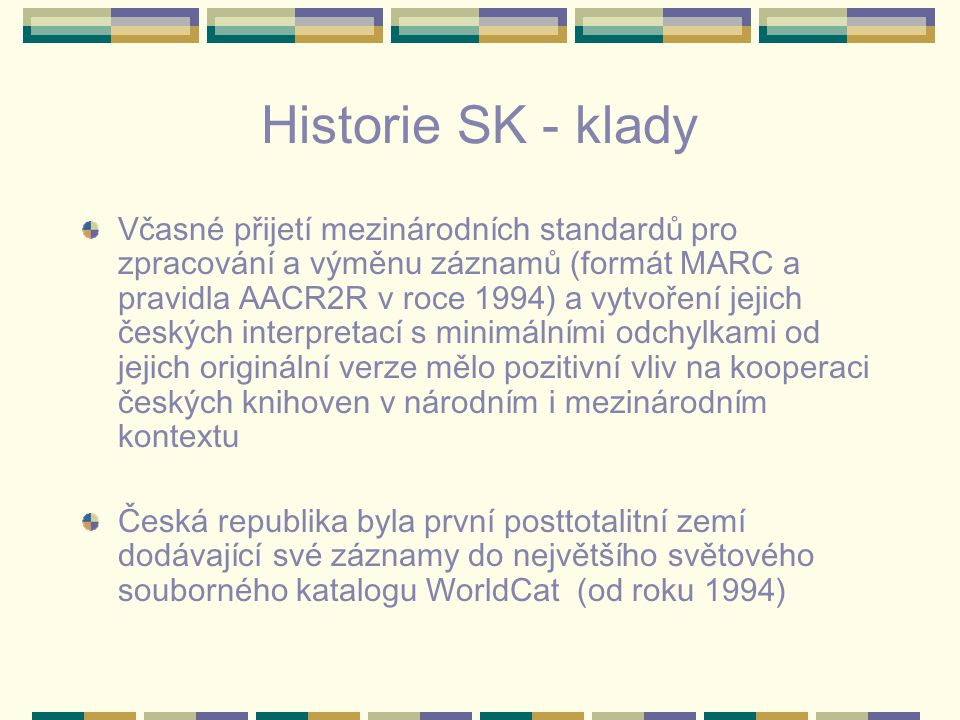 Historie SK - klady Včasné přijetí mezinárodních standardů pro zpracování a výměnu záznamů (formát MARC a pravidla AACR2R v roce 1994) a vytvoření jejich českých interpretací s minimálními odchylkami od jejich originální verze mělo pozitivní vliv na kooperaci českých knihoven v národním i mezinárodním kontextu Česká republika byla první posttotalitní zemí dodávající své záznamy do největšího světového souborného katalogu WorldCat (od roku 1994)